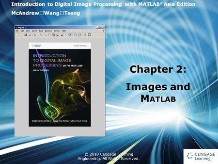 1 © 2010 Cengage Learning Engineering. All Rights Reserved. 1 Introduction to Digital <strong>Image</strong> Processing with <strong>MATLAB</strong> ® Asia Edition McAndrew ‧ Wang ‧ Tseng.