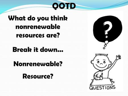 QOTD What do you think nonrenewable resources are? Break it down... Nonrenewable? Resource?