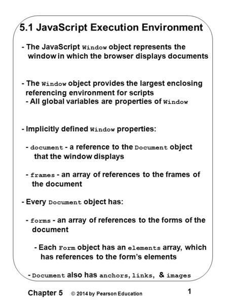 Chapter 5 © 2014 by Pearson Education 1 5.1 <strong>JavaScript</strong> Execution Environment - The <strong>JavaScript</strong> Window object represents the window <strong>in</strong> which the browser.
