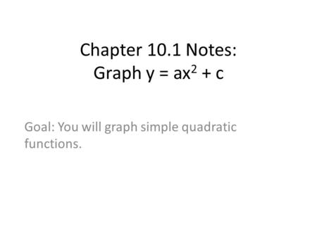 Chapter 10.1 Notes: Graph y = ax 2 + c Goal: You will graph simple quadratic functions.
