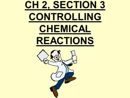 CH 2, SECTION 3 CONTROLLING CHEMICAL REACTIONS Every chemical reaction involves change of energy. 1.exothermic reaction= releases energy in the form.
