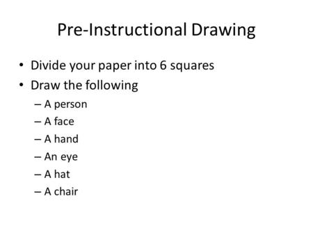 Pre-Instructional Drawing Divide your paper into 6 squares Draw the following – A person – A face – A hand – An eye – A hat – A chair.