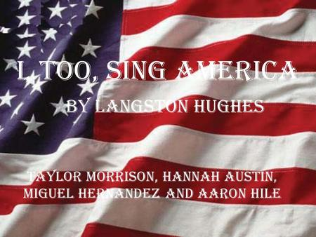 I, TOO, SING AMERICA By Langston Hughes Taylor Morrison, Hannah Austin, Miguel Hernandez and Aaron Hile.
