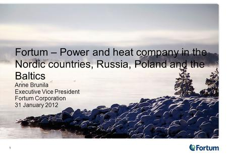 1 Fortum – <strong>Power</strong> and heat company in the Nordic countries, Russia, Poland and the Baltics Anne Brunila Executive Vice President Fortum Corporation 31 January.