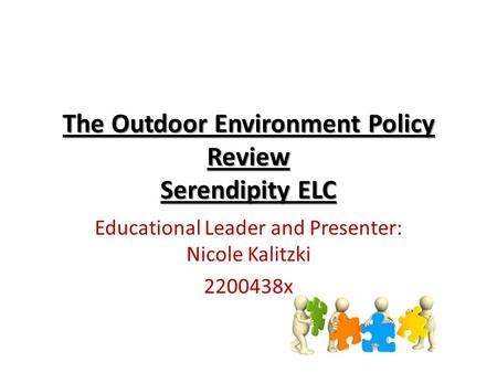 The Outdoor Environment Policy Review Serendipity ELC <strong>Educational</strong> Leader and Presenter: Nicole Kalitzki 2200438x.