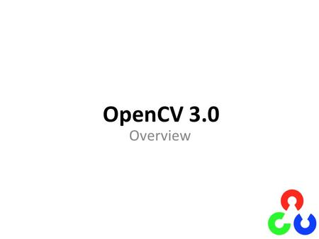 OpenCV 3.0 Overview. OpenCV Timeline OpenCV 2.x is 3.5-year old already, time to bump the version number! VersionReleasedReasonLifetime pre 1.02000 (first.