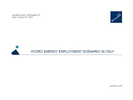 AssoRinnovabili <strong>HYDRO</strong> ENERGY EMPLOYMENT SCENARIO IN ITALY assoRinnovabili, Via Pergolesi, 27 Milan, October 27 th, 2015.