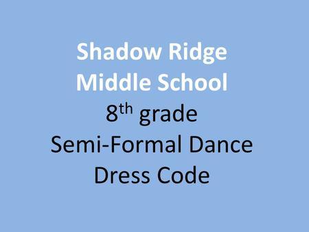 0f92d6e91 Shadow Ridge Middle School 8 th grade Semi-Formal Dance Dress Code.