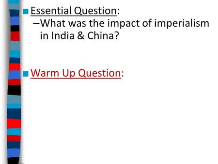 ■ Essential Question: – What was the impact of imperialism in India & China? ■ Warm Up Question: