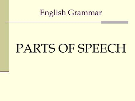 English Grammar PARTS OF SPEECH Eight Parts of Speech Nouns Pronouns Adjectives Adverbs Conjunctions Prepositions Verbs Interjections.