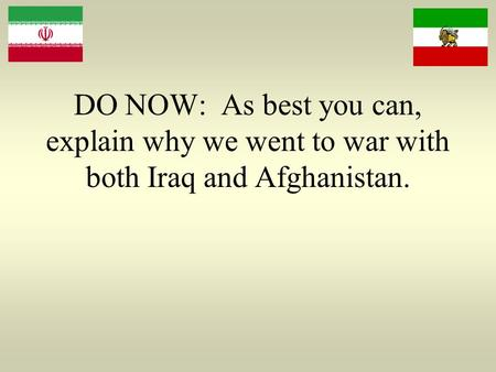 DO NOW: As best you can, explain why we went to war with both <strong>Iraq</strong> and Afghanistan.