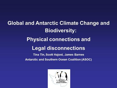 Global <strong>and</strong> Antarctic Climate Change <strong>and</strong> Biodiversity: Physical connections <strong>and</strong> Legal disconnections Tina Tin, Scott Hajost, James Barnes Antarctic <strong>and</strong>.