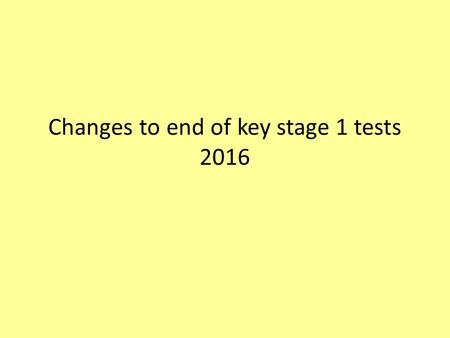 Changes to end of key stage 1 tests 2016. Content New curriculum 2014,new standards, new tests, scaled scores 2016 sample tests and frameworks KS1 key.