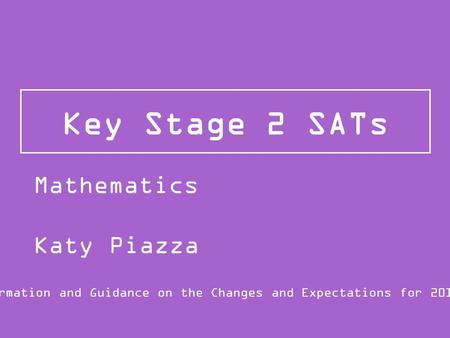 Key Stage 2 SATs Information and Guidance on the Changes and Expectations for 2015/16 Mathematics Katy Piazza.