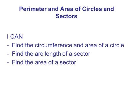 Perimeter and <strong>Area</strong> of <strong>Circles</strong> and Sectors I CAN -Find the circumference and <strong>area</strong> of a <strong>circle</strong> -Find the arc length of a sector -Find the <strong>area</strong> of a sector.