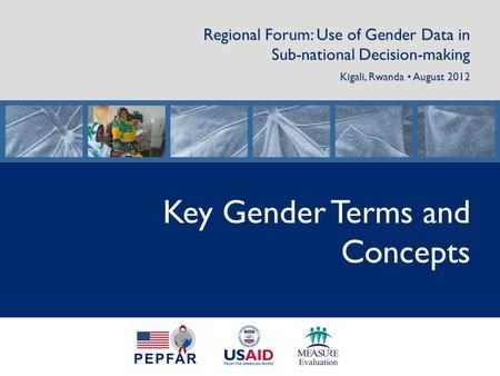 Regional Forum: Use of Gender Data in Sub-national Decision-making Kigali, Rwanda August 2012 Key Gender Terms and Concepts.