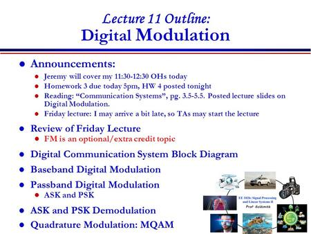 Lecture 11 Outline: Digital <strong>Modulation</strong> Announcements: Jeremy will cover my 11:30-12:30 OHs today Homework 3 due today 5pm, HW 4 posted tonight Reading: