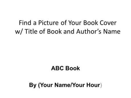 Find a Picture of Your Book Cover w/ Title of Book and Author's Name ABC Book By (Your Name/Your Hour)