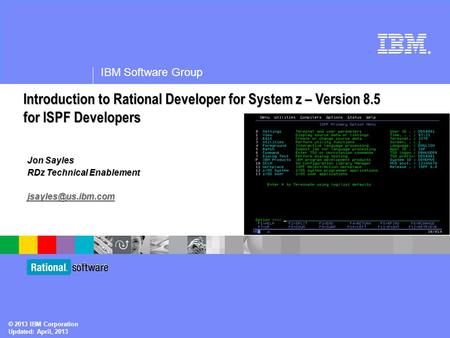 ® IBM Software Group © 2013 IBM Corporation Updated: April, 2013 Jon Sayles RDz Technical Enablement Introduction to <strong>Rational</strong> Developer.
