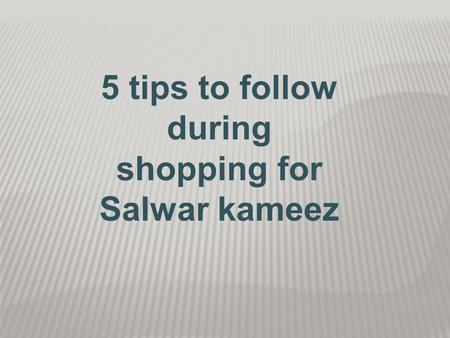 5 tips to follow during shopping for Salwar kameez.