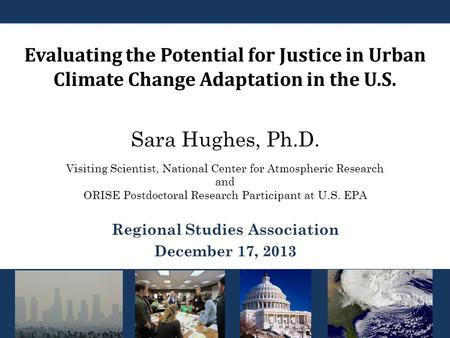 Evaluating the Potential for Justice in Urban Climate Change Adaptation in the U.S. Sara Hughes, Ph.D. <strong>Regional</strong> Studies Association December 17, 2013 Visiting.