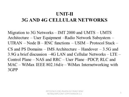 UNIT-II 3G AND 4G CELLULAR <strong>NETWORKS</strong> Migration to 3G <strong>Networks</strong> – IMT 2000 and UMTS – UMTS Architecture – User Equipment –Radio <strong>Network</strong> Subsystem – UTRAN.