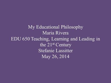 My <strong>Educational</strong> <strong>Philosophy</strong> Maria Rivera EDU 650 Teaching, Learning and Leading in the 21 st Century Stefanie Lassitter May 26, 2014.