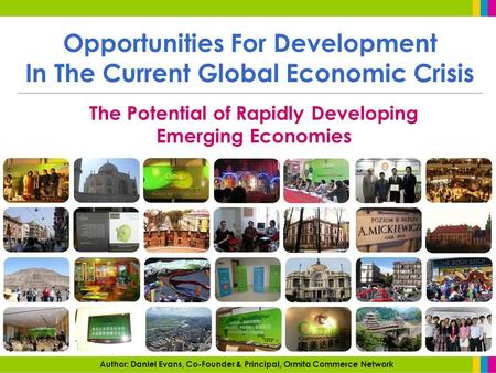 Opportunities For Development <strong>In</strong> <strong>The</strong> Current Global Economic Crisis <strong>The</strong> Potential of Rapidly Developing Emerging Economies Author: Daniel Evans, Co-Founder.