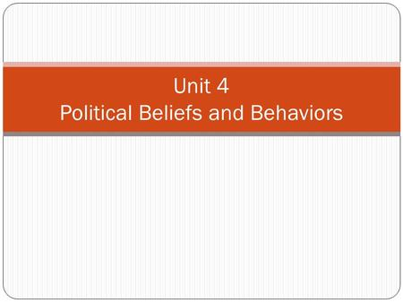 Unit 4 <strong>Political</strong> Beliefs <strong>and</strong> Behaviors. Unit Objectives Beliefs that citizens hold about their government <strong>and</strong> its leaders. <strong>Processes</strong> by which citizens.