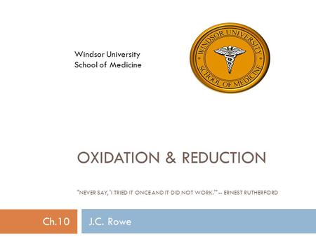 <strong>OXIDATION</strong> & <strong>REDUCTION</strong> NEVER SAY, I TRIED IT ONCE <strong>AND</strong> IT DID NOT WORK. -- ERNEST RUTHERFORD Ch.10 J.C. Rowe Windsor University School of Medicine.