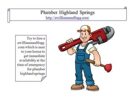 Plumber Highland Springs  Try to hire a awilliamsandfogg. com which is near to your house to get immediate availability at.