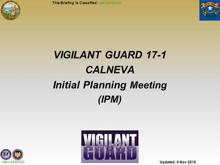 UNCLASSIFIED VIGILANT GUARD 17-1 CALNEVA Initial Planning Meeting (IPM) Updated: 9 Nov 2015 This Briefing is Classified: