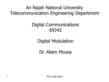 1 An Najah National University Telecommunication Engineering Department Digital Communications 69342 Digital <strong>Modulation</strong> Dr. Allam Mousa Sec3_Dig_Modu.