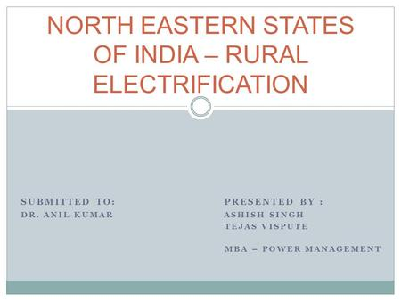 SUBMITTED TO: PRESENTED BY : DR. ANIL KUMAR ASHISH SINGH TEJAS VISPUTE MBA – POWER MANAGEMENT NORTH EASTERN STATES OF <strong>INDIA</strong> – RURAL ELECTRIFICATION.