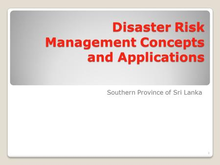 <strong>Disaster</strong> Risk <strong>Management</strong> Concepts and Applications Southern Province of Sri Lanka 1.