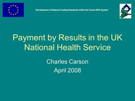 Payment by Results in the UK National Health Service Charles Carson April 2008 Development of National Coding Standards within the Czech DRG System.