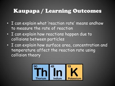Kaupapa / Learning Outcomes I can explain what 'reaction rate' means andhow to measure the rate of reaction I can explain how reactions happen due to collisions.