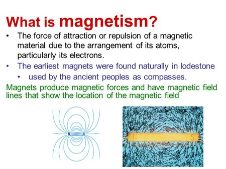 What is magnetism ? The force of attraction or repulsion of a magnetic material due <strong>to</strong> the arrangement of its atoms, particularly its electrons. The earliest.