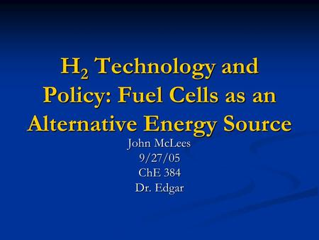H 2 Technology and Policy: <strong>Fuel</strong> Cells as an <strong>Alternative</strong> Energy Source John McLees 9/27/05 ChE 384 Dr. Edgar.