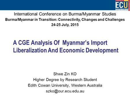 A CGE Analysis <strong>Of</strong> Myanmar's Import Liberalization And Economic Development Shwe Zin KO Higher Degree by Research Student Edith Cowan University, Western.