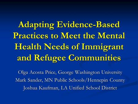 Adapting Evidence-Based Practices to Meet the Mental Health Needs <strong>of</strong> <strong>Immigrant</strong> and Refugee Communities Olga Acosta Price, George Washington University.