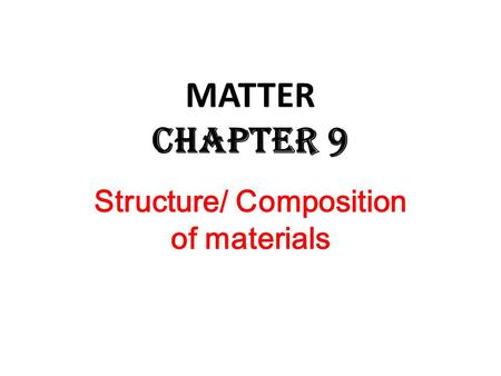 Structure/ Composition of materials <strong>MATTER</strong> Chapter 9.