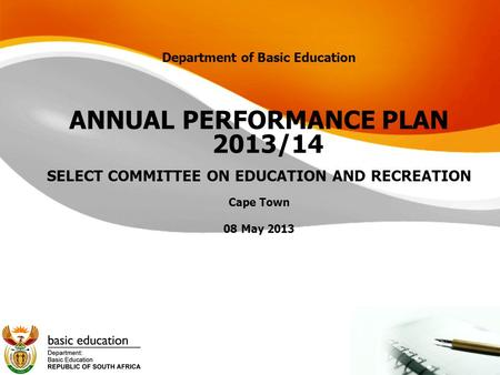 Department of Basic Education ANNUAL PERFORMANCE PLAN <strong>2013</strong>/<strong>14</strong> SELECT COMMITTEE ON EDUCATION AND RECREATION Cape Town 08 May <strong>2013</strong>.