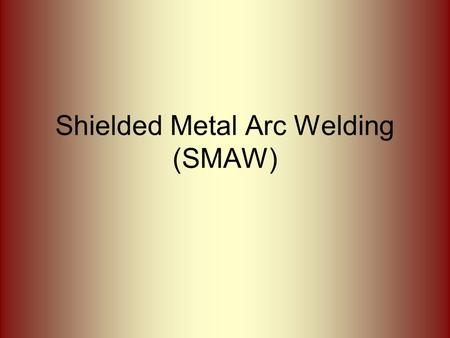 "Shielded <strong>Metal</strong> <strong>Arc</strong> <strong>Welding</strong> (SMAW). What is SMAW? SMAW often referred to as ""stick"" or ""<strong>manual</strong>"" <strong>welding</strong>. <strong>Metal</strong> rod covered with flux that provides the."