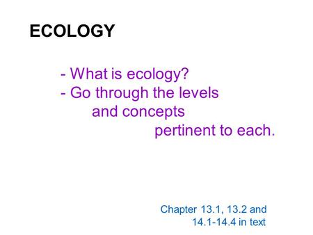ECOLOGY - What is ecology? - Go through the levels <strong>and</strong> concepts pertinent to each. Chapter 13.1, 13.2 <strong>and</strong> 14.1-14.4 in text.