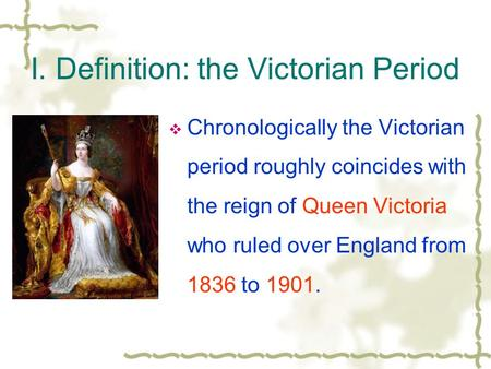 I. Definition: the Victorian Period  Chronologically the Victorian period roughly coincides with the reign of <strong>Queen</strong> <strong>Victoria</strong> who ruled over England from.