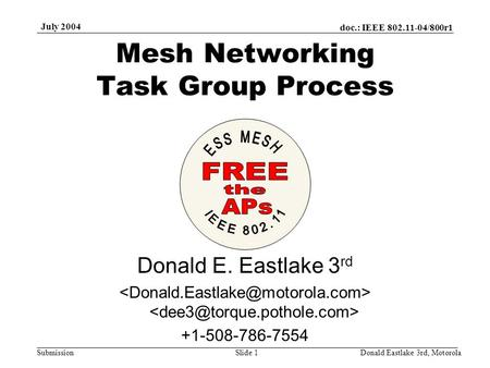 Doc.: IEEE 802.11-04/800r1 Submission July 2004 Donald Eastlake 3rd, MotorolaSlide 1 Mesh Networking Task Group Process Donald E. Eastlake 3 rd +1-508-786-7554.