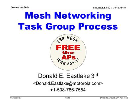 Doc.: IEEE 802.11-04/1384r3 Submission November 2004 Donald Eastlake, 3 rd, MotorolaSlide 1 Mesh Networking Task Group Process Donald E. Eastlake 3 rd.