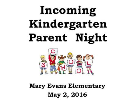 Incoming <strong>Kindergarten</strong> Parent Night Mary Evans Elementary May 2, 2016.