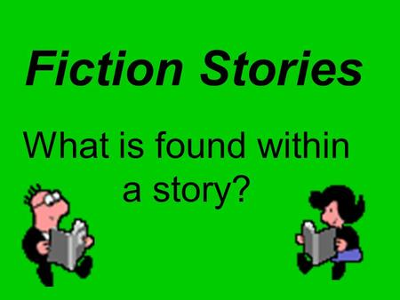 Fiction Stories What is found within a story?. They begin in the author's imagination and are called FICTION. SHORT STORIES: Usually revolves around a.